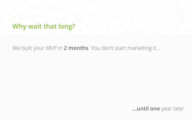 Why wait that long? We built your MVP in 2 months. You don't start marketing it...  ...until one year later