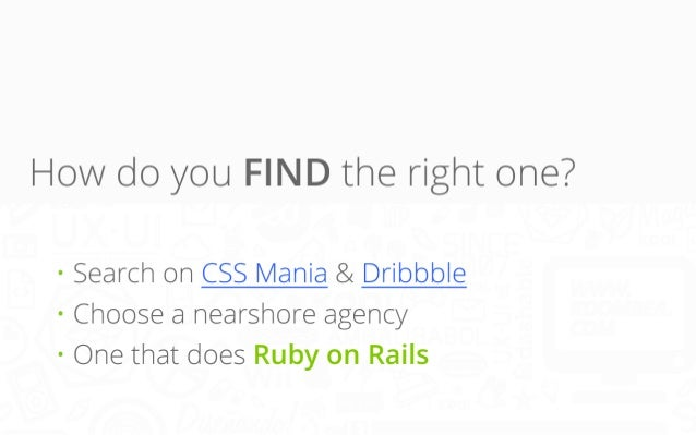 How do you FIND the right one? • Search on CSS Mania & Dribbble • Choose a nearshore agency • One that does Ruby on Rails