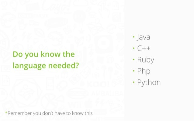 Do you know the  language needed?  *Remember you don't have to know this  • Java • C++ • Ruby • Php • Python