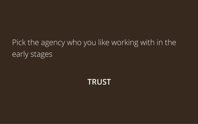Pick the agency who you like working with in the early stages   TRUST