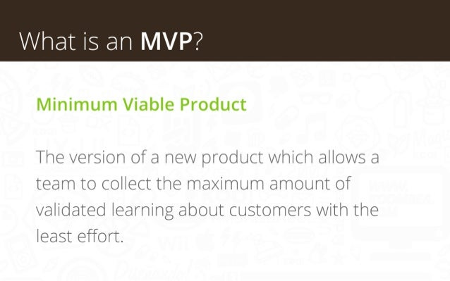 What is an MVP? Minimum Viable Product The version of a new product which allows a team to collect the maximum amount of v...
