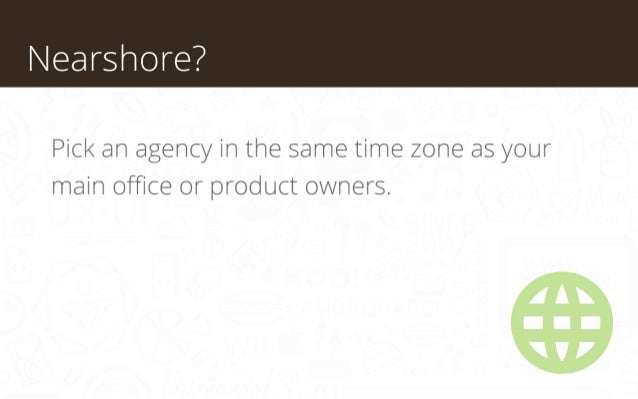 Nearshore? Pick an agency in the same time zone as your main office or product owners.