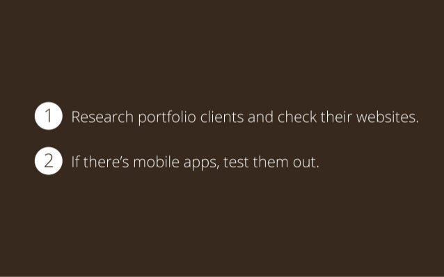 1 Research portfolio clients and check their websites. 2 If there's mobile apps, test them out.