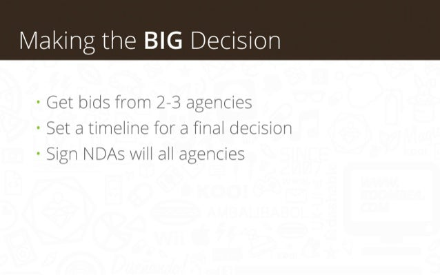 Making the BIG Decision • Get bids from 2-3 agencies • Set a timeline for a final decision • Sign NDAs will all agencies