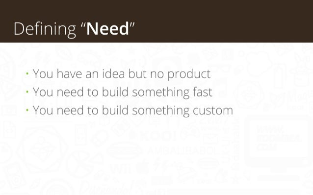 """Defining """"Need"""" • You have an idea but no product • You need to build something fast • You need to build something custom"""