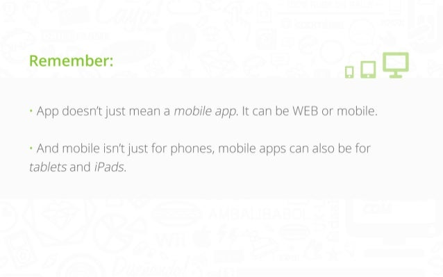 Remember: • App doesn't just mean a mobile app. It can be WEB or mobile.   • And mobile isn't just for phones, mobile apps...