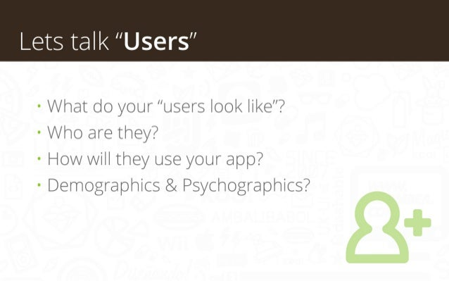 """Lets talk """"Users"""" • What do your """"users look like""""? • Who are they? • How will they use your app? • Demographics & Psychog..."""