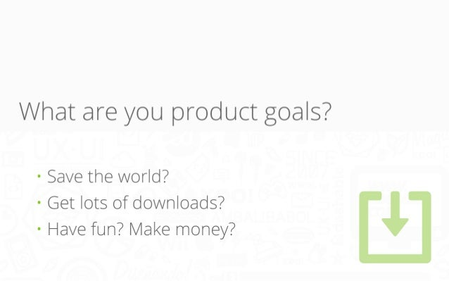 What are you product goals? • Save the world? • Get lots of downloads? • Have fun? Make money?