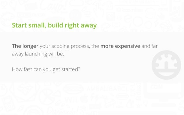 Start small, build right away The longer your scoping process, the more expensive and far away launching will be.   How fa...