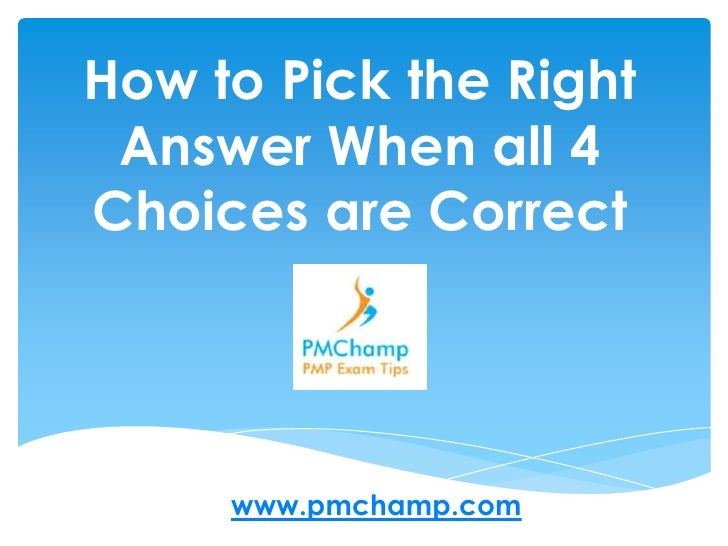 How to Pick the Right Answer When all 4 Choices are Correct<br />www.pmchamp.com<br />