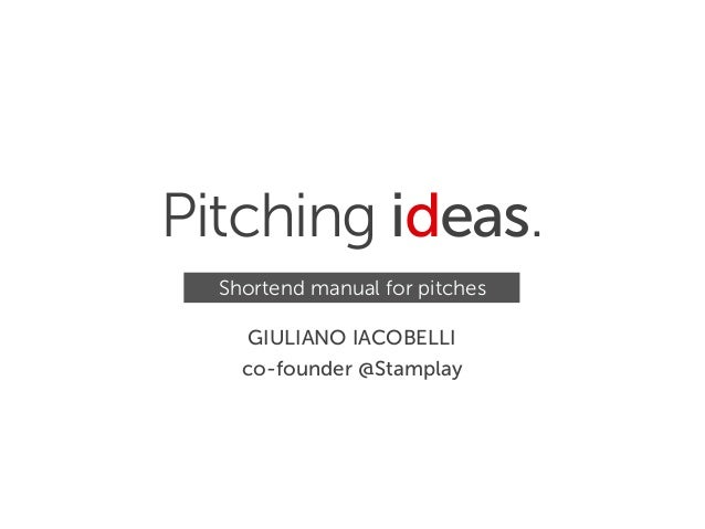 Pitching ideas.  Shortend manual for pitches    GIULIANO IACOBELLI    co-founder @Stamplay