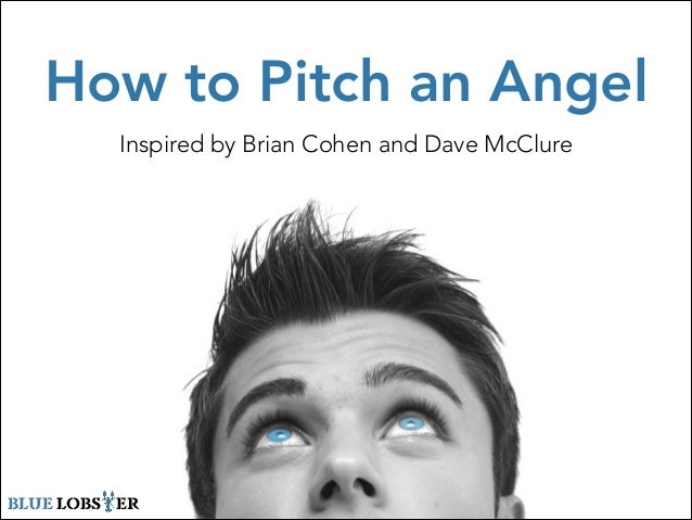 How to Pitch an Angel Inspired by Brian Cohen and Dave McClure BLUE LOBSTER
