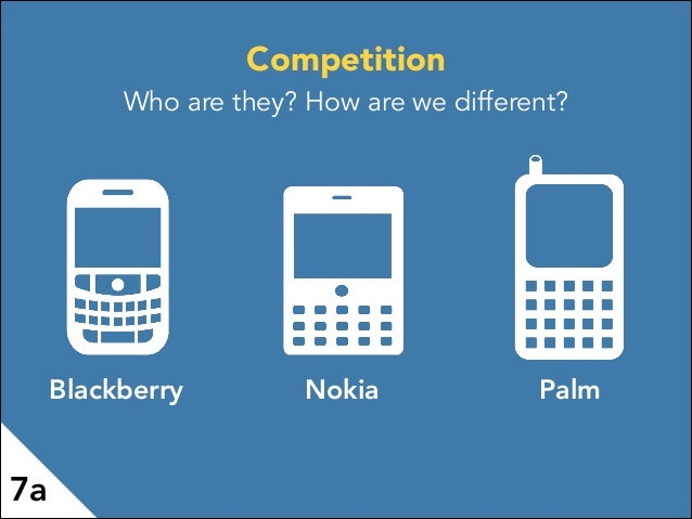 Blackberry Nokia Palm 7a Competition Who are they? How are we different?