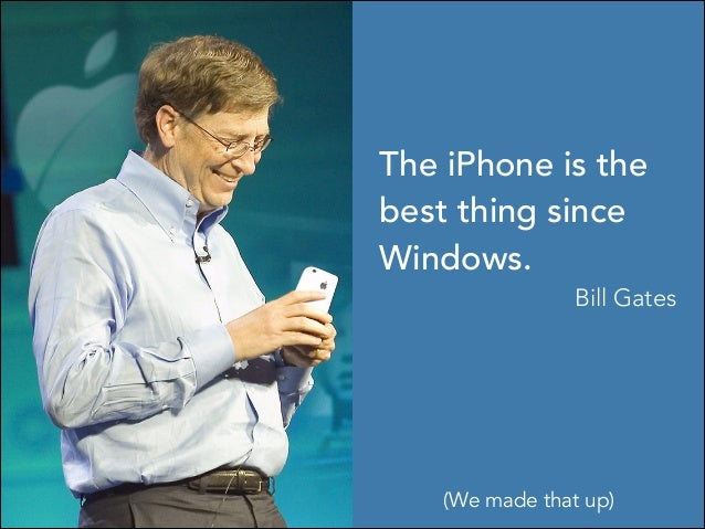 The iPhone is the best thing since Windows. Bill Gates (We made that up)