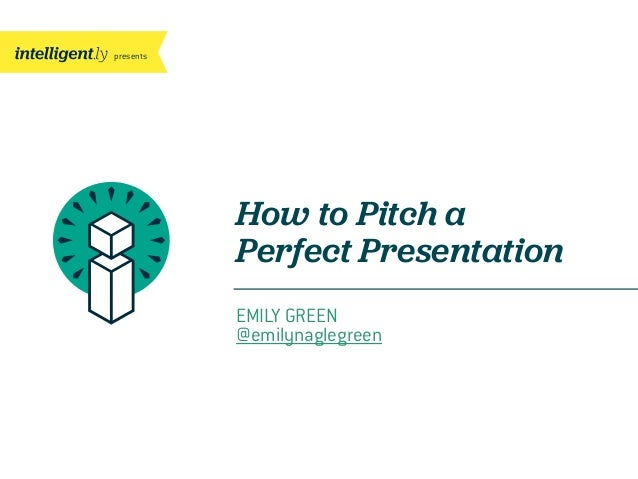 presents How to Pitch a Perfect Presentation EMILY GREEN @emilynaglegreen