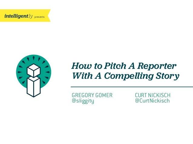 presentsHow to Pitch A ReporterWith A Compelling StoryGREGORY GOMER@sliggityCURT NICKISCH@CurtNickisch