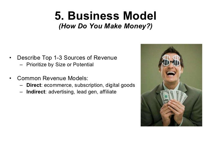 5. Business Model (How Do You Make Money?) <ul><li>Describe Top 1-3 Sources of Revenue </li></ul><ul><ul><li>Prioritize by...