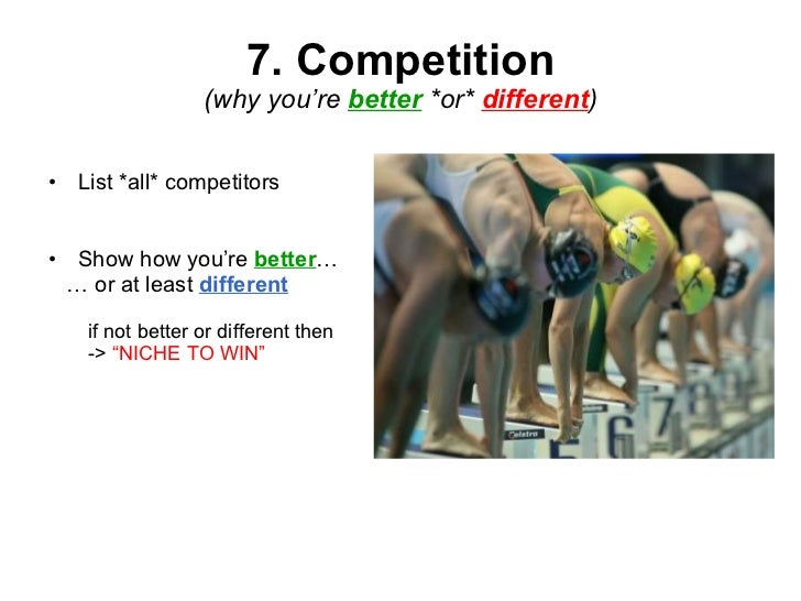 7. Competition (why you're  better   *or*  different ) <ul><li>List *all* competitors </li></ul><ul><li>Show how you're  b...