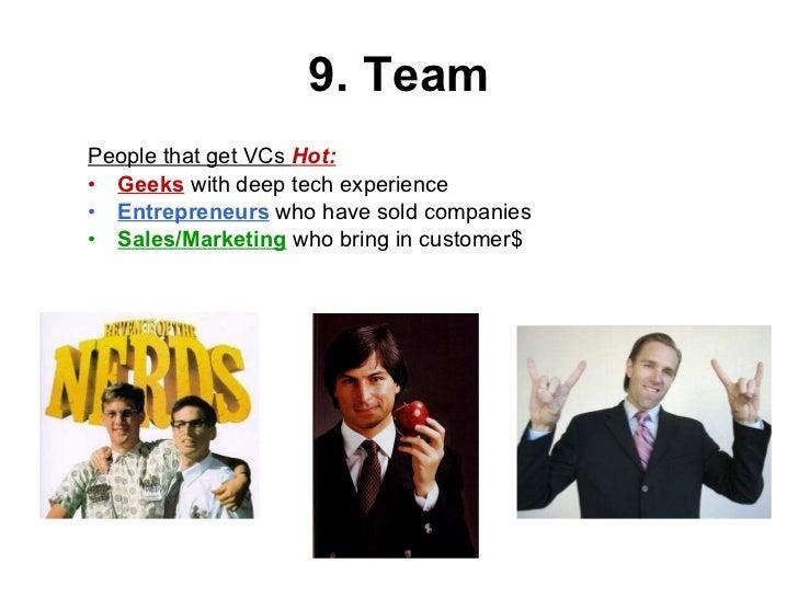 9. Team <ul><li>People that get VCs  Hot: </li></ul><ul><li>Geeks  with deep tech experience </li></ul><ul><li>Entrepreneu...