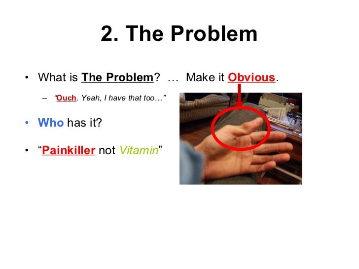 """2. The Problem <ul><li>What is  The Problem ?  …  Make it  Obvious . </li></ul><ul><ul><li>"""" Ouch . Yeah, I have that too…..."""