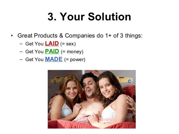3. Your Solution <ul><li>Great Products & Companies do 1+ of 3 things: </li></ul><ul><ul><li>Get You  LAID  (= sex) </li><...