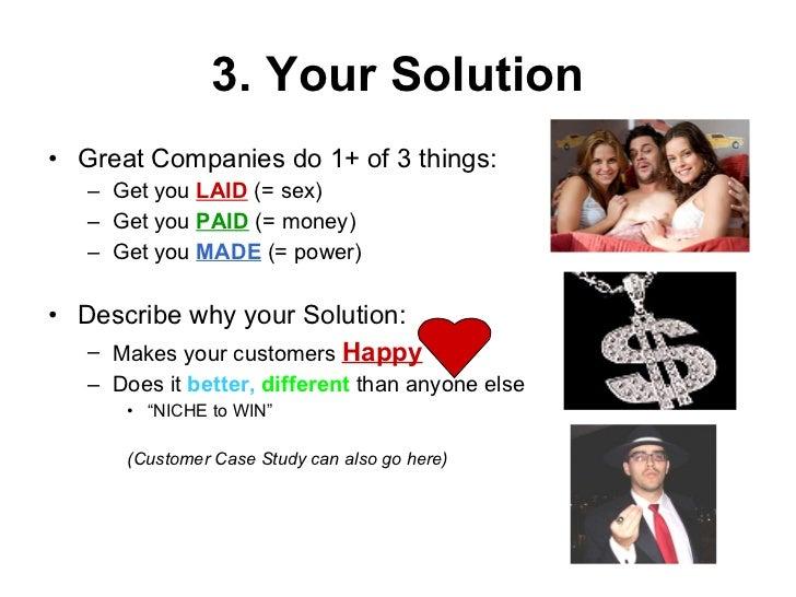 3. Your Solution <ul><li>Great Companies do 1+ of 3 things: </li></ul><ul><ul><li>Get you  LAID  (= sex) </li></ul></ul><u...