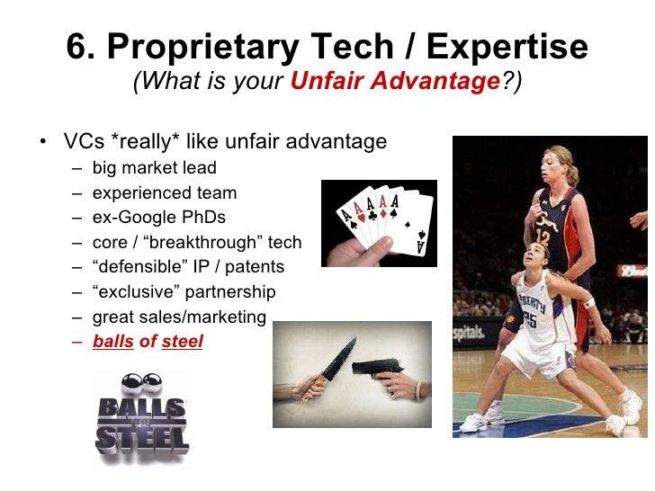 6. Proprietary Tech / Expertise (What is your  Unfair Advantage ?) <ul><li>VCs *really* like unfair advantage </li></ul><u...