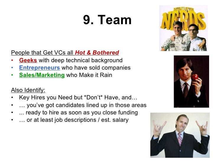 9. Team <ul><li>People that Get VCs all  Hot & Bothered </li></ul><ul><li>Geeks  with deep technical background </li></ul>...