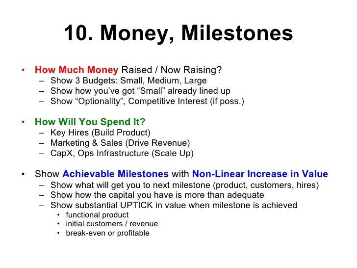 10. Money, Milestones <ul><li>How Much Money  Raised / Now Raising?  </li></ul><ul><ul><li>Show 3 Budgets: Small, Medium, ...