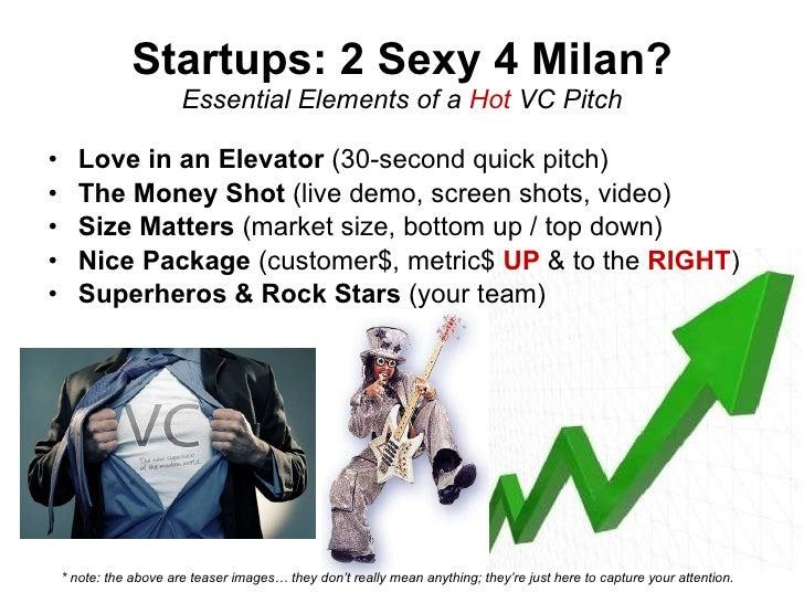 Startups: 2 Sexy 4 Milan? Essential Elements of a  Hot  VC Pitch <ul><li>Love in an Elevator  (30-second quick pitch) </li...