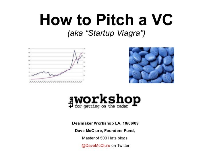 "How to Pitch a VC (aka ""Startup Viagra"") Dealmaker Workshop LA, 10/06/09 Dave McClure, Founders Fund,  Master of 500 Hats ..."