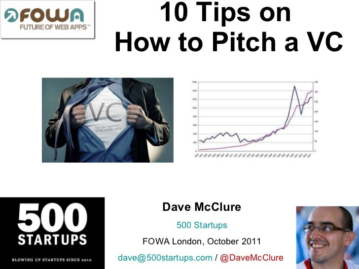 10 Tips on  How to Pitch a VC Dave McClure 500  Startups FOWA London, October 2011 [email_address]  /  @DaveMcClure