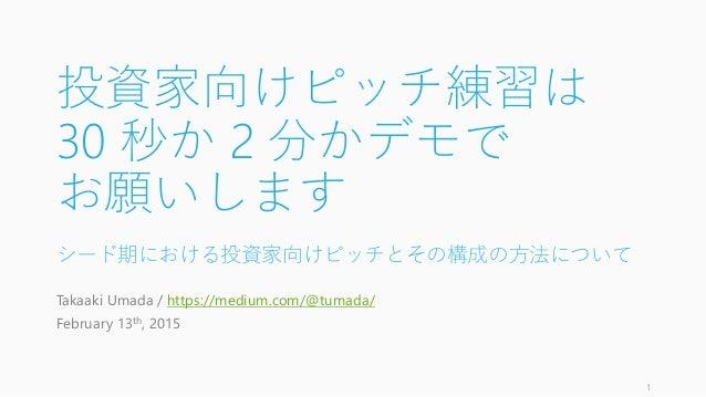 投資家向けピッチ練習は 30 秒か 2 分かデモで お願いします シード期における投資家向けピッチとその構成の方法について Takaaki Umada / https://medium.com/@tumada/ February 13th, 2...