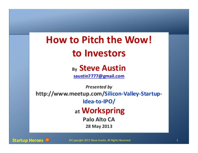 Startup Heroes ©Copyright 2013 Steve Austin, All Rights Reserved 1How to Pitch the Wow!to InvestorsBy Steve Austinsaustin7...