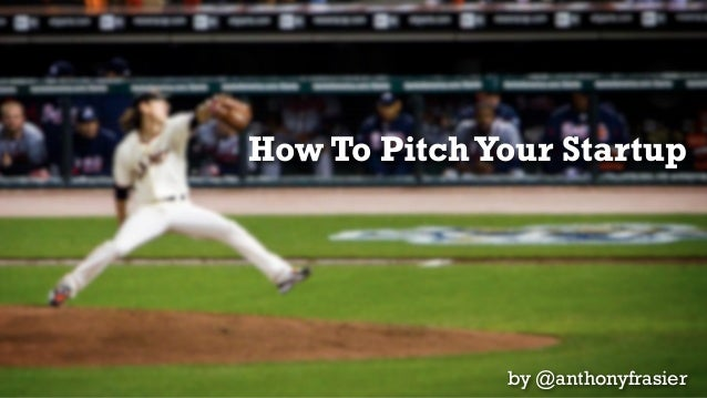 How To Pitch Your Startup              by @anthonyfrasier