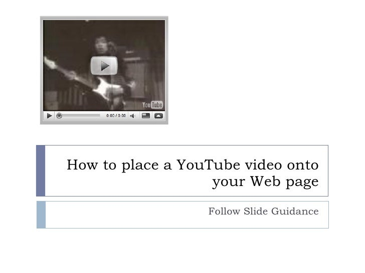 How to place a YouTube video onto your Web page Follow Slide Guidance
