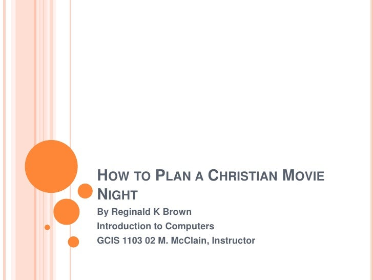 How to Plan a Christian Movie Night<br />By Reginald K Brown<br />Introduction to Computers<br />GCIS 1103 02 M. McClain, ...