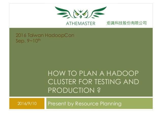 炬識科技股份有限公司 HOW TO PLAN A HADOOP CLUSTER FOR TESTING AND PRODUCTION ? Present by Resource Planning2016/9/10 2016 Taiwan Had...