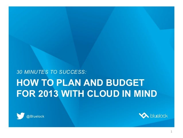 30 MINUTES TO SUCCESS:HOW TO PLAN AND BUDGETFOR 2013 WITH CLOUD IN MIND   @Bluelock                              1