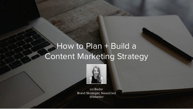 How to Plan + Build a Content Marketing Strategy Liz Bedor Brand Strategist, NewsCred @lizbedor