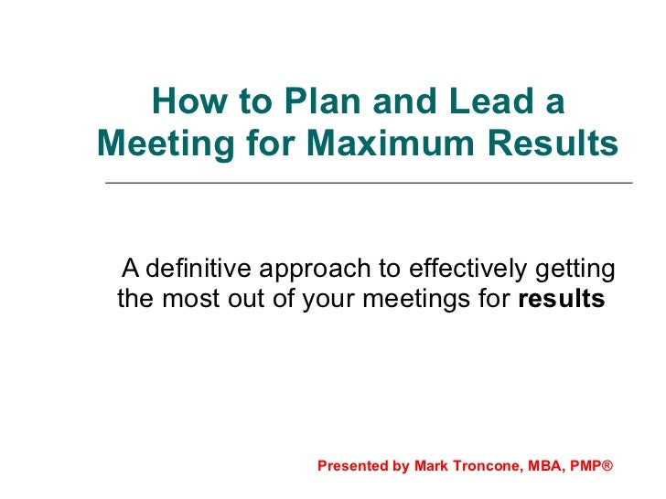 How to Plan and Lead a Meeting for Maximum Results A definitive approach to effectively getting the most out of your meeti...