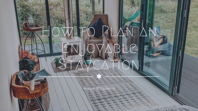 How to Plan an Enjoyable Staycation Mack Prioleau