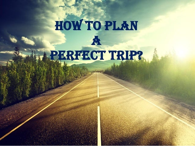How To Plan A Perfect Trip?