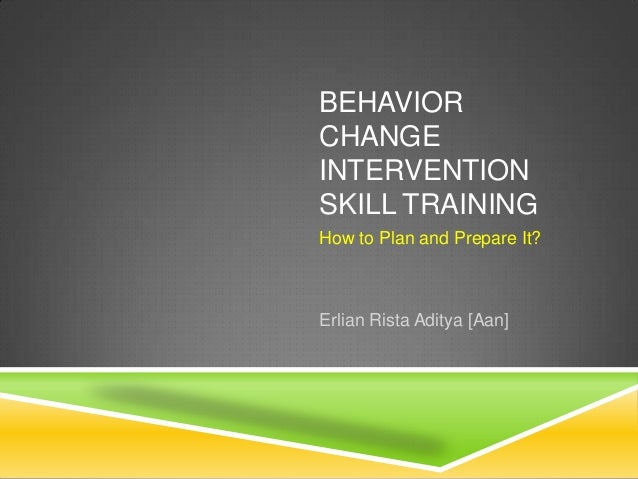 BEHAVIORCHANGEINTERVENTIONSKILL TRAININGHow to Plan and Prepare It?Erlian Rista Aditya [Aan]