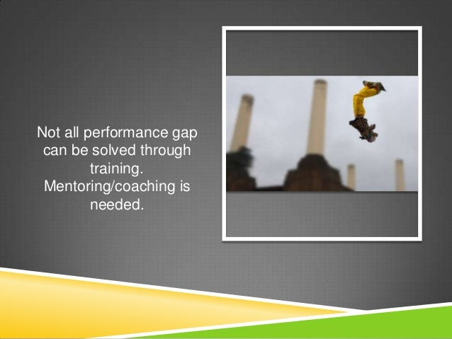 Not all performance gap can be solved through         training. Mentoring/coaching is         needed.
