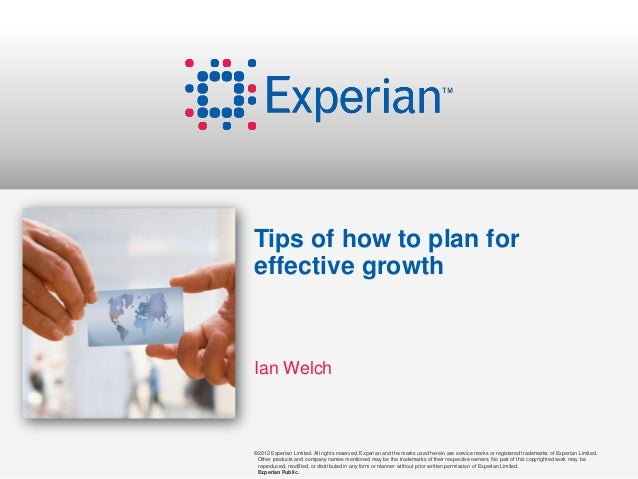 Tips of how to plan foreffective growthIan Welch©2012 Experian Limited. All rights reserved. Experian and the marks used h...