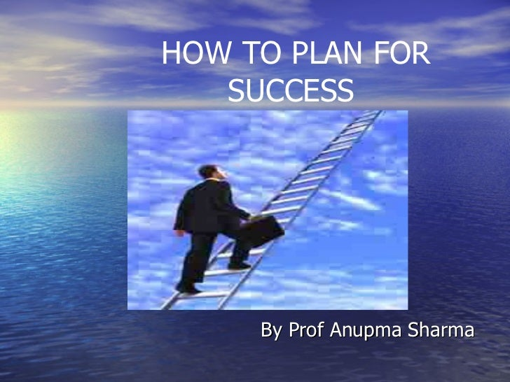 HOW TO PLAN FOR SUCCESS By Prof Anupma Sharma