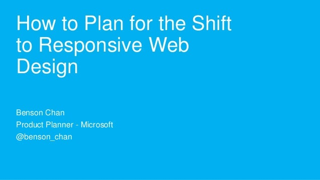 How to Plan for the Shiftto Responsive WebDesignBenson ChanProduct Planner - Microsoft@benson_chan