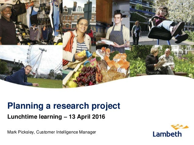 Planning a research project Lunchtime learning – 13 April 2016 Mark Picksley, Customer Intelligence Manager