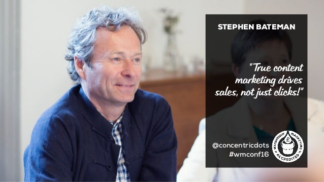 "STEPHEN BATEMAN @concentricdots #wmconf16 "" True content marketing drives sales, not just clicks!"""